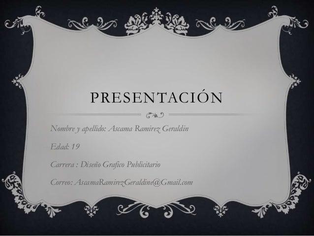 PRESENTACIÓN Nombre y apellido: Ascama Ramirez Geraldin Edad: 19 Carrera : Diseño Grafico Publicitario Correo: AscamaRamir...