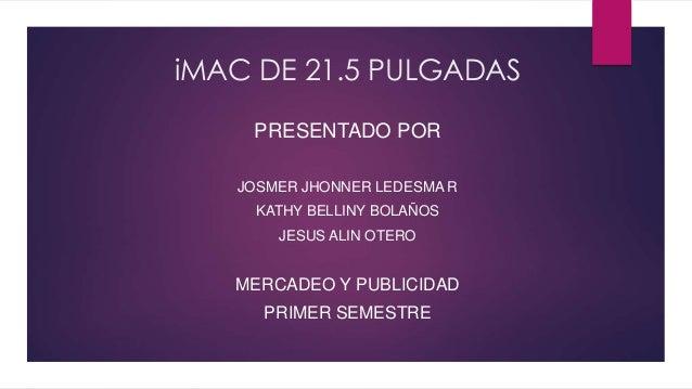 iMAC DE 21.5 PULGADAS  PRESENTADO POR  JOSMER JHONNER LEDESMA R  KATHY BELLINY BOLAÑOS  JESUS ALIN OTERO  MERCADEO Y PUBLI...