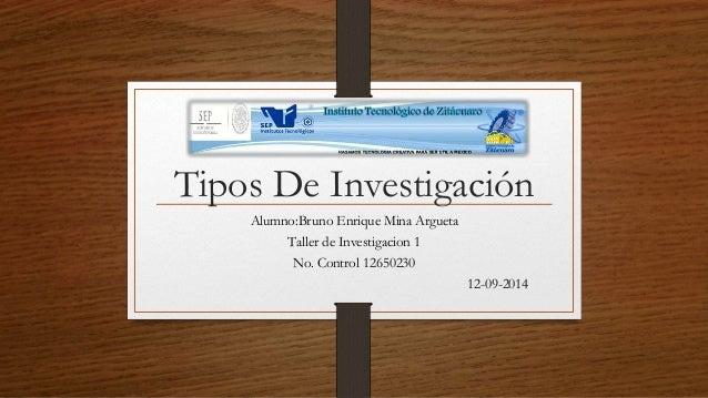 Tipos De Investigación  Alumno:Bruno Enrique Mina Argueta  Taller de Investigacion 1  No. Control 12650230  12-09-2014