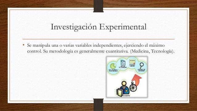 Investigación Experimental  • Se manipula una o varias variables independientes, ejerciendo el máximo  control. Su metodol...