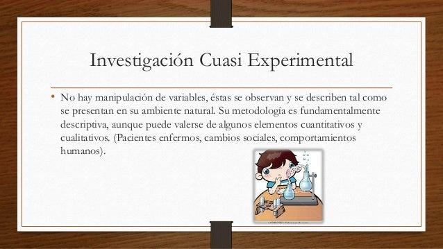 Investigación Cuasi Experimental  • No hay manipulación de variables, éstas se observan y se describen tal como  se presen...