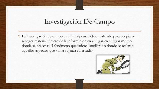 Investigación De Campo  • La investigación de campo es el trabajo metódico realizado para acopiar o  recoger material dire...