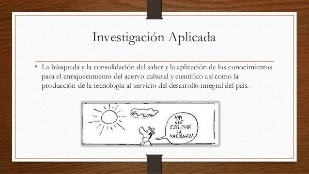Investigación Aplicada  • La búsqueda y la consolidación del saber y la aplicación de los conocimientos  para el enriqueci...