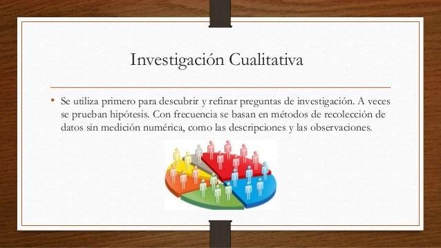 Investigación Cualitativa  • Se utiliza primero para descubrir y refinar preguntas de investigación. A veces  se prueban h...