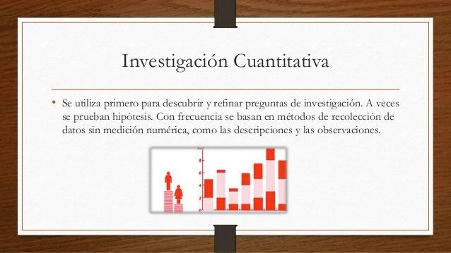 Investigación Cuantitativa  • Se utiliza primero para descubrir y refinar preguntas de investigación. A veces  se prueban ...