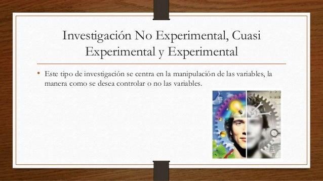 Investigación No Experimental, Cuasi  Experimental y Experimental  • Este tipo de investigación se centra en la manipulaci...
