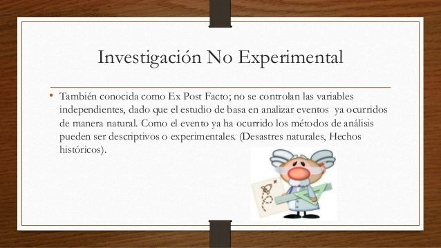 Investigación No Experimental  • También conocida como Ex Post Facto; no se controlan las variables  independientes, dado ...