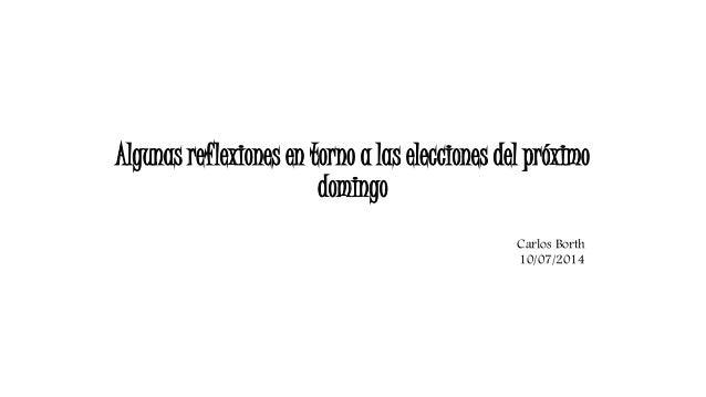 Algunas reflexiones en torno a las elecciones del próximo  domingo  Carlos Borth  10/07/2014