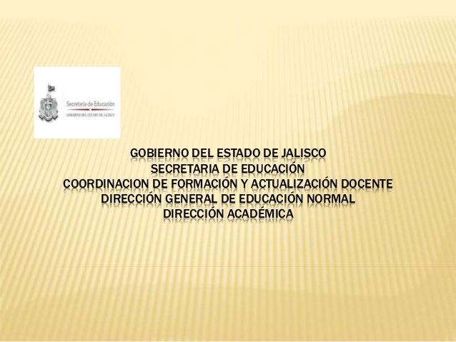 GOBIERNO DEL ESTADO DE JALISCO  SECRETARIA DE EDUCACIÓN  COORDINACION DE FORMACIÓN Y ACTUALIZACIÓN DOCENTE  DIRECCIÓN GENE...