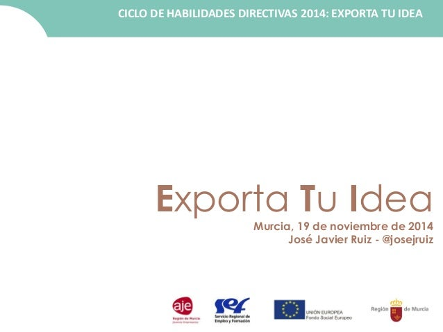 CICLO DE HABILIDADES DIRECTIVAS 2014: EXPORTA TU IDEA  Exporta Tu Idea  Murcia, 19 de noviembre de 2014  José Javier Ruiz ...
