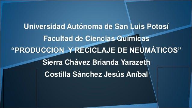 """Universidad Autónoma de San Luis Potosí  Facultad de Ciencias Químicas  """"PRODUCCION Y RECICLAJE DE NEUMÁTICOS""""  Sierra Chá..."""