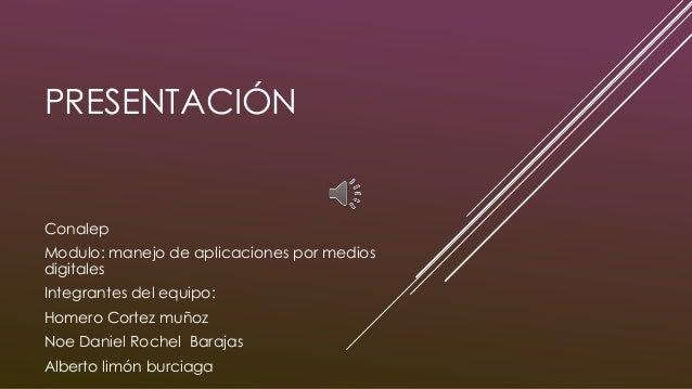 PRESENTACIÓN Conalep Modulo: manejo de aplicaciones por medios digitales Integrantes del equipo: Homero Cortez muñoz Noe D...