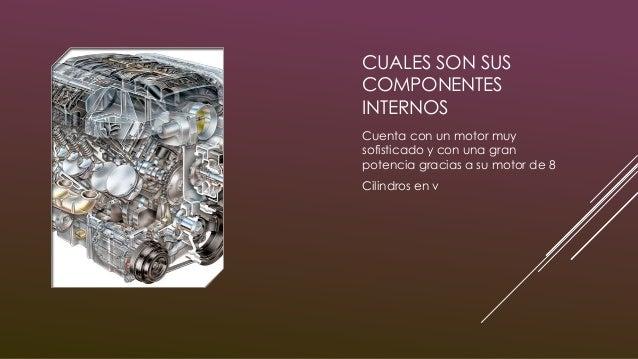 CUALES SON SUS COMPONENTES INTERNOS Cuenta con un motor muy sofisticado y con una gran potencia gracias a su motor de 8 Ci...