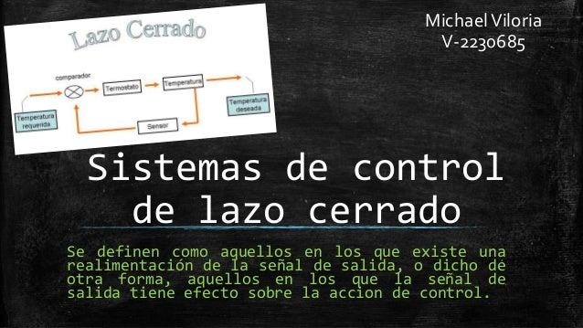Sistemas de control de lazo cerrado Se definen como aquellos en los que existe una realimentación de la señal de salida, o...