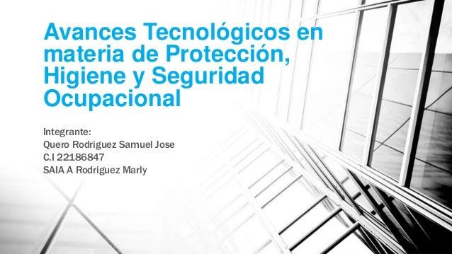 Avances Tecnológicos en materia de Protección, Higiene y Seguridad Ocupacional Integrante: Quero Rodriguez Samuel Jose C.I...