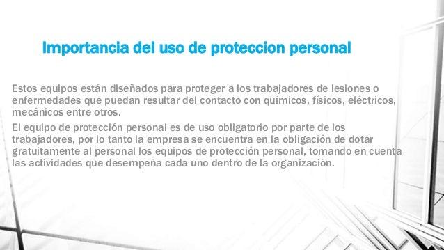 Importancia del uso de proteccion personal Estos equipos están diseñados para proteger a los trabajadores de lesiones o en...