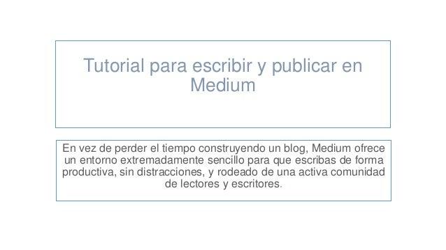 Tutorial para escribir y publicar en Medium En vez de perder el tiempo construyendo un blog, Medium ofrece un entorno extr...