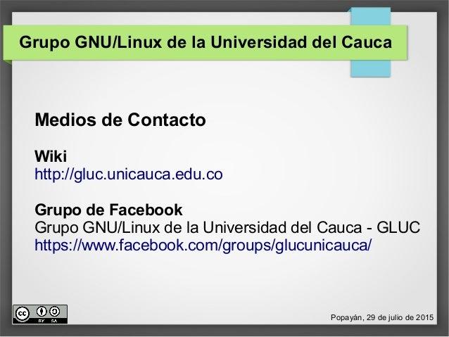 Grupo GNU/Linux de la Universidad del Cauca Medios de Contacto Wiki http://gluc.unicauca.edu.co Grupo de Facebook Grupo GN...