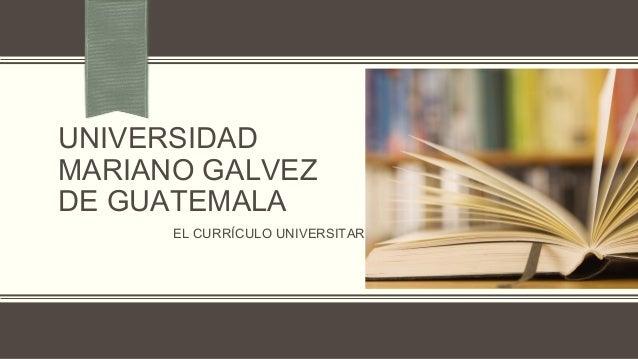 UNIVERSIDAD MARIANO GALVEZ DE GUATEMALA EL CURRÍCULO UNIVERSITARIO