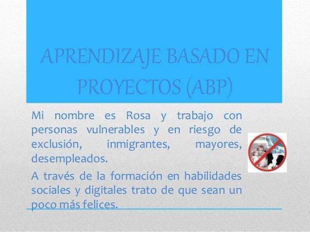 APRENDIZAJE BASADO EN PROYECTOS (ABP) Mi nombre es Rosa y trabajo con personas vulnerables y en riesgo de exclusión, inmig...