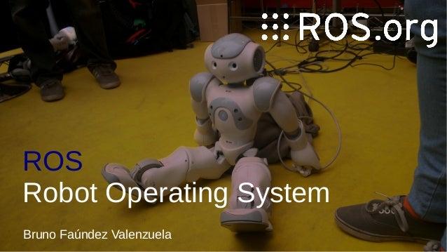 ROS Robot Operating System Bruno Faúndez Valenzuela