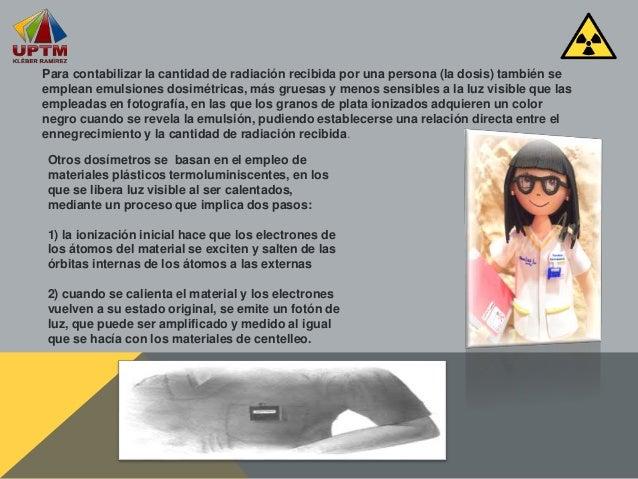 Para contabilizar la cantidad de radiación recibida por una persona (la dosis) también se emplean emulsiones dosimétricas,...