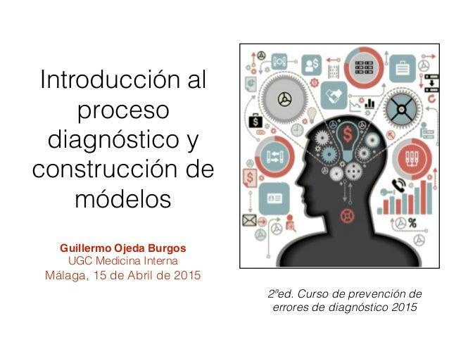 2ªed. Curso de prevención de errores de diagnóstico 2015 Guillermo Ojeda Burgos UGC Medicina Interna Málaga, 15 de Abril d...