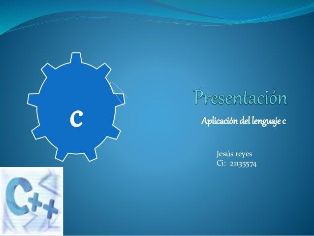Aplicacióndel lenguaje c Jesús reyes Ci: 21135574 c