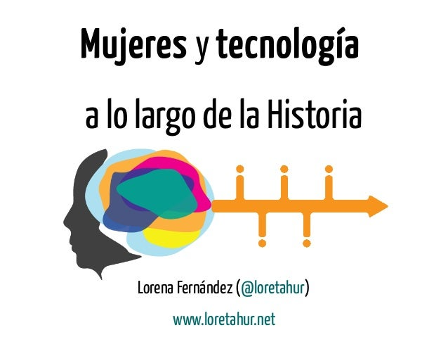 Mujeres y tecnología a lo largo de la Historia Lorena Fernández (@loretahur) www.loretahur.net