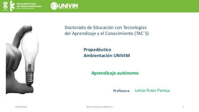 20/05/2016 Martín Mendoza Balderas 1 Aprendizaje autónomo Doctorado de Educación con Tecnologías del Aprendizaje y el Cono...