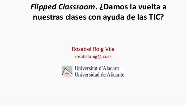 Flipped Classroom. ¿Damos la vuelta a nuestras clases con ayuda de las TIC? Rosabel Roig Vila rosabel.roig@ua.es