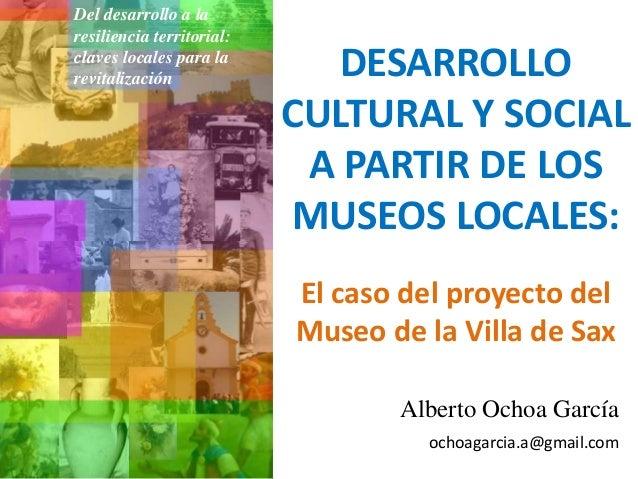 DESARROLLO CULTURAL Y SOCIAL A PARTIR DE LOS MUSEOS LOCALES: Alberto Ochoa García ochoagarcia.a@gmail.com El caso del proy...