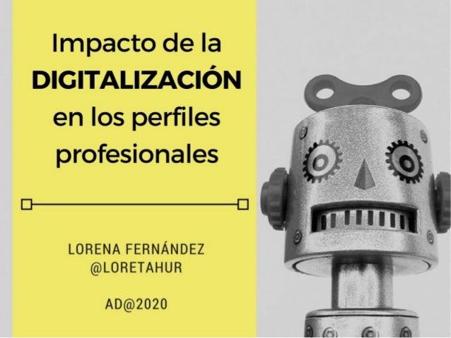 Impacto de la digitalización en los perfiles profesionales Lorena Fernández (@loretahur) AD@2020