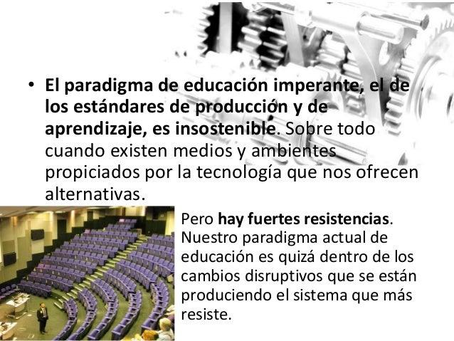 • El paradigma de educación imperante, el de los estándares de producción y de aprendizaje, es insostenible. Sobre todo cu...