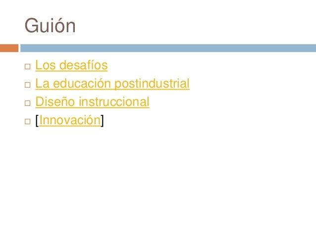 Guión  Los desafíos  La educación postindustrial  Diseño instruccional  [Innovación]