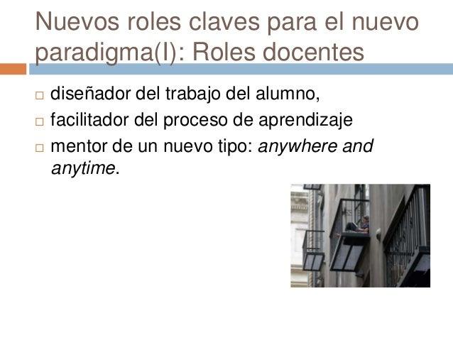 Nuevos roles claves para el nuevo paradigma(I): Roles docentes  diseñador del trabajo del alumno,  facilitador del proce...