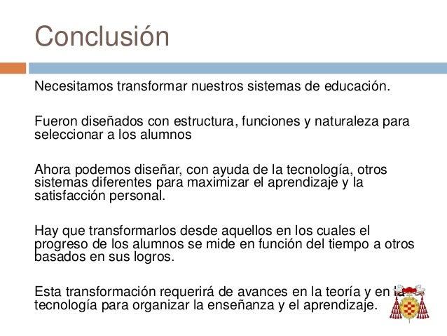 Conclusión Necesitamos transformar nuestros sistemas de educación. Fueron diseñados con estructura, funciones y naturaleza...