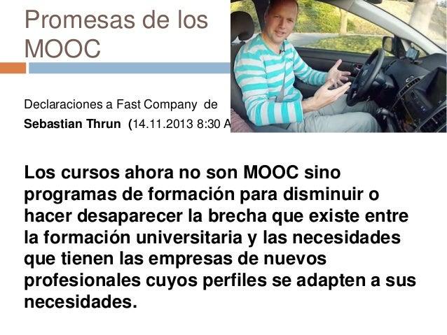 Promesas de los MOOC Declaraciones a Fast Company de Sebastian Thrun (14.11.2013 8:30 AM) Los cursos ahora no son MOOC sin...