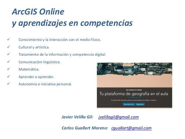 ArcGIS Online y aprendizajes en competencias Javier Velilla Gil: jvelillagil@gmail.com Carlos Guallart Moreno: cguallart@g...