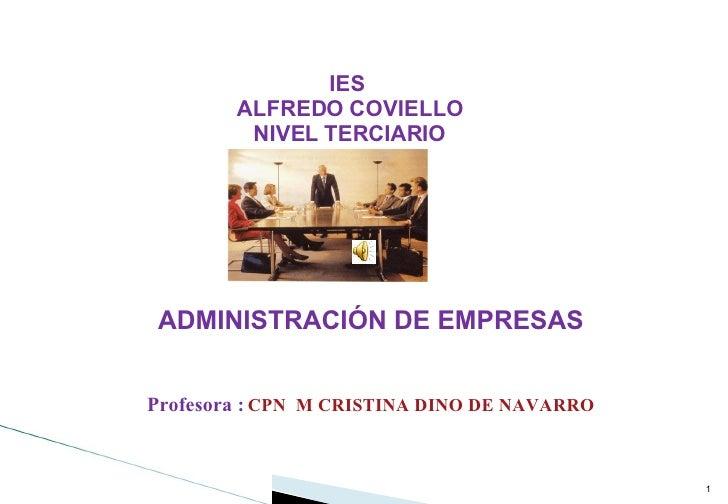 IES ALFREDO COVIELLO NIVEL TERCIARIO ADMINISTRACIÓN DE EMPRESAS Profesora :   CPN  M CRISTINA DINO DE NAVARRO TUCUMAN-ARGE...
