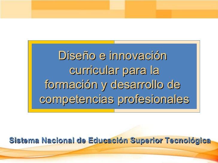 Sistema Nacional de Educación Superior Tecnológica Diseño e innovación  curricular para la formación y desarrollo de  comp...