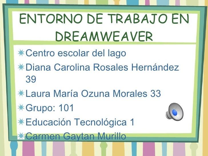 ENTORNO DE TRABAJO EN DREAMWEAVER <ul><li>Centro escolar del lago </li></ul><ul><li>Diana Carolina Rosales Hern ández 39 <...