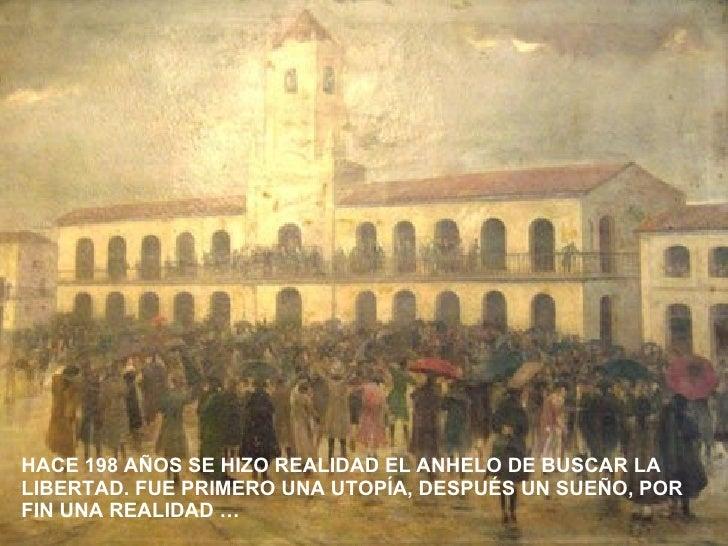 HACE 198 AÑOS SE HIZO REALIDAD EL ANHELO DE BUSCAR LA LIBERTAD. FUE PRIMERO UNA UTOPÍA, DESPUÉS UN SUEÑO, POR FIN UNA REAL...