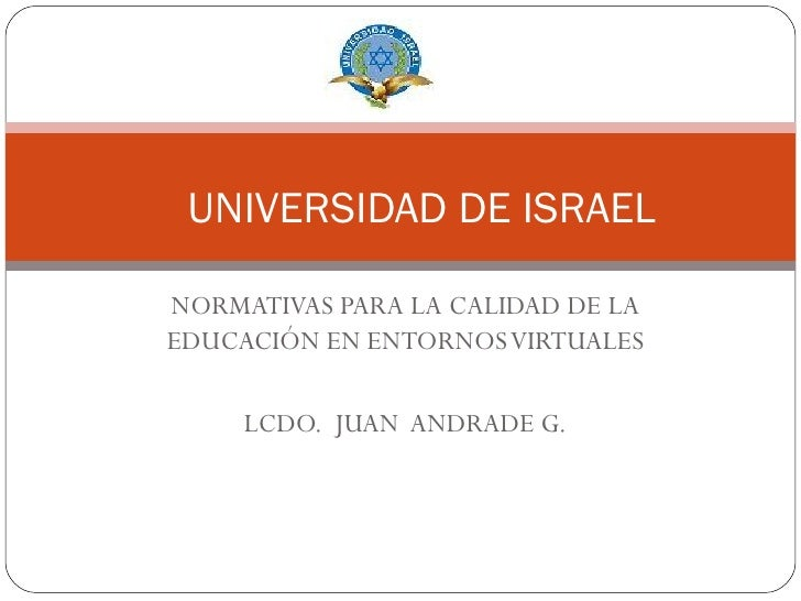 NORMATIVAS PARA LA CALIDAD DE LA EDUCACIÓN EN ENTORNOS VIRTUALES LCDO.  JUAN  ANDRADE G. UNIVERSIDAD DE ISRAEL