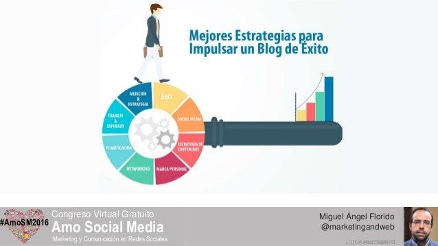 Miguel Ángel Florido @marketingandweb#AmoSM2016 Congreso Virtual Gratuito Amo Social Media Marketing y Comunicación en Red...