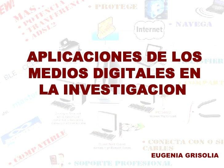 APLICACIONES DE LOS MEDIOS DIGITALES EN LA INVESTIGACION   EUGENIA GRISOLIA