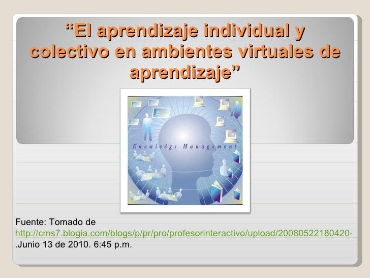 """"""" El aprendizaje individual y colectivo en ambientes virtuales de aprendizaje"""" Fuente: Tomado de  http://cms7.blogia.com/b..."""