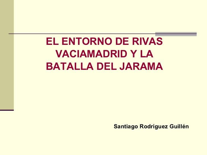 LA BATALLA DEL JARAMA EL ENTORNO DE RIVAS VACIAMADRID Y LA BATALLA DEL JARAMA Santiago Rodríguez Guillén