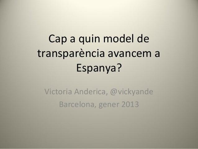 Cap a quin model detransparència avancem a        Espanya? Victoria Anderica, @vickyande     Barcelona, gener 2013