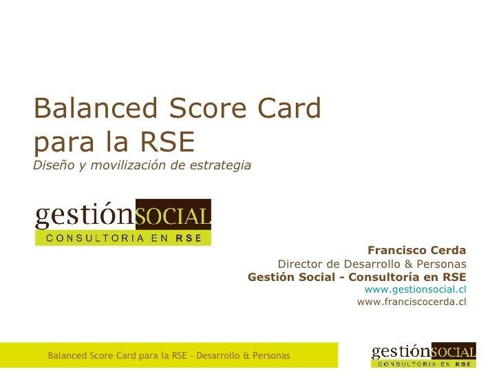 Balanced Score Card para la RSE Diseño  y movilización de estrategia Francisco Cerda Director de Desarrollo & Personas Ges...